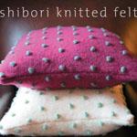 Shibori Knitted Felt: The ancient japanese art of Shibori